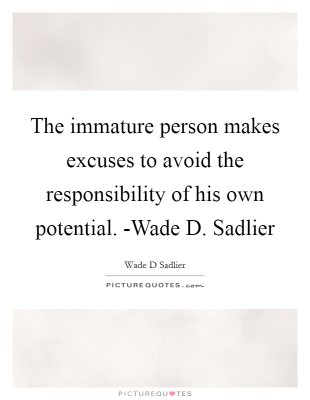 The immature person makes excuses to avoid the responsibility of his own potential. -Wade D. Sadlier Picture Quote #1