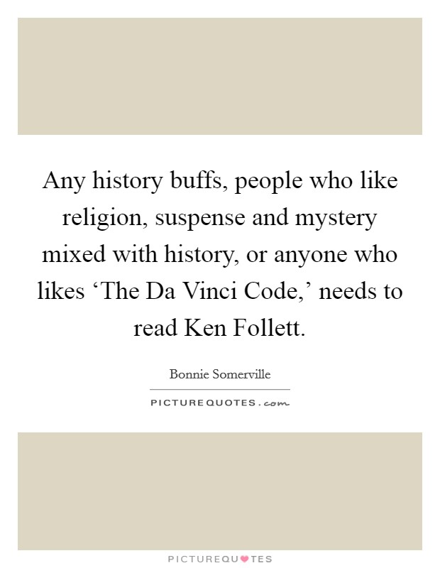 Any history buffs, people who like religion, suspense and mystery mixed with history, or anyone who likes 'The Da Vinci Code,' needs to read Ken Follett Picture Quote #1