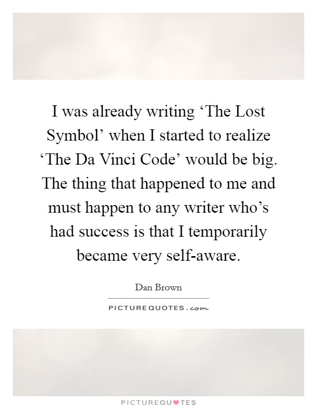 I was already writing 'The Lost Symbol' when I started to realize 'The Da Vinci Code' would be big. The thing that happened to me and must happen to any writer who's had success is that I temporarily became very self-aware Picture Quote #1