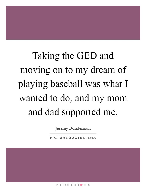 Taking the GED and moving on to my dream of playing baseball was what I wanted to do, and my mom and dad supported me Picture Quote #1