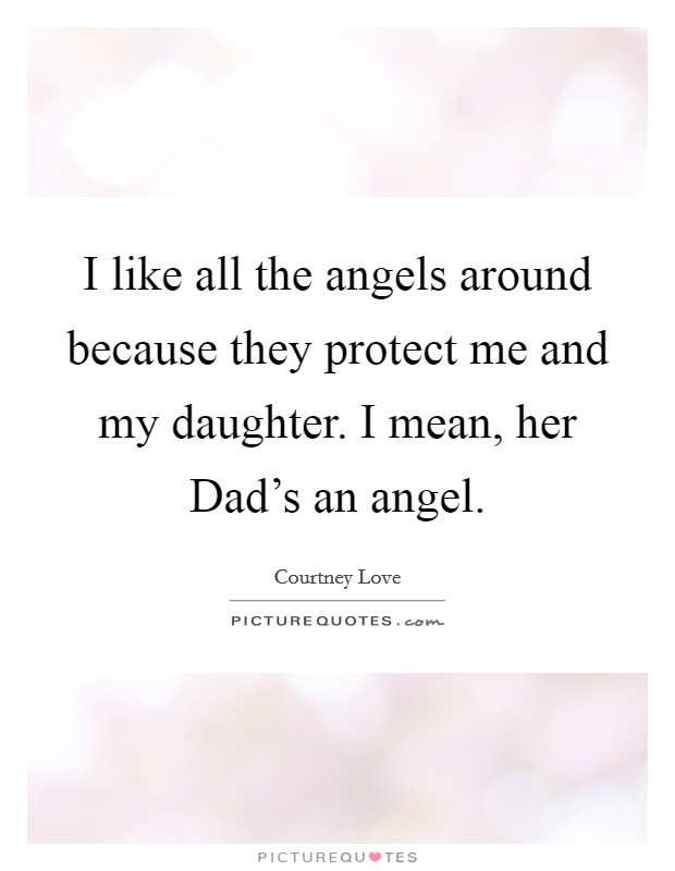I like all the angels around because they protect me and my daughter. I mean, her Dad's an angel Picture Quote #1