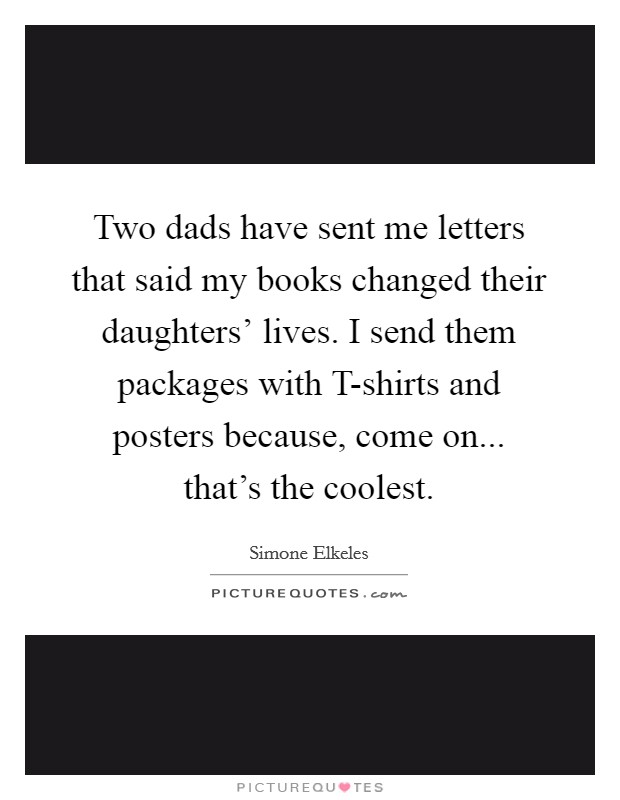 Two dads have sent me letters that said my books changed their daughters' lives. I send them packages with T-shirts and posters because, come on... that's the coolest Picture Quote #1