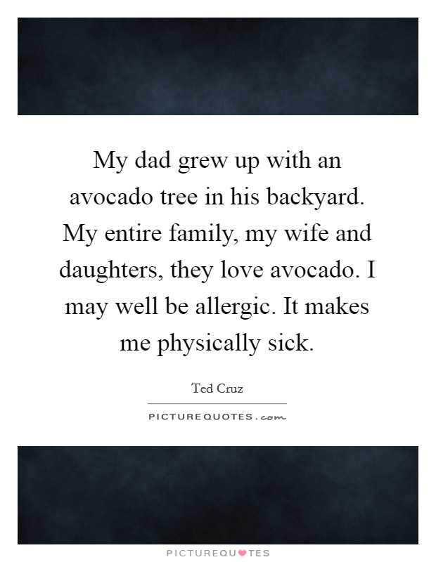 My dad grew up with an avocado tree in his backyard. My entire family, my wife and daughters, they love avocado. I may well be allergic. It makes me physically sick Picture Quote #1