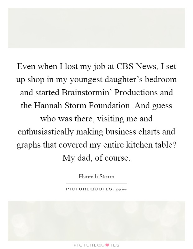 Even when I lost my job at CBS News, I set up shop in my youngest daughter's bedroom and started Brainstormin' Productions and the Hannah Storm Foundation. And guess who was there, visiting me and enthusiastically making business charts and graphs that covered my entire kitchen table? My dad, of course Picture Quote #1