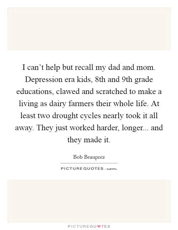 I can't help but recall my dad and mom. Depression era kids, 8th and 9th grade educations, clawed and scratched to make a living as dairy farmers their whole life. At least two drought cycles nearly took it all away. They just worked harder, longer... and they made it Picture Quote #1