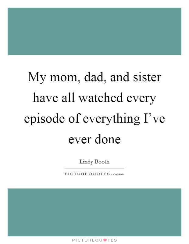My mom, dad, and sister have all watched every episode of everything I've ever done Picture Quote #1