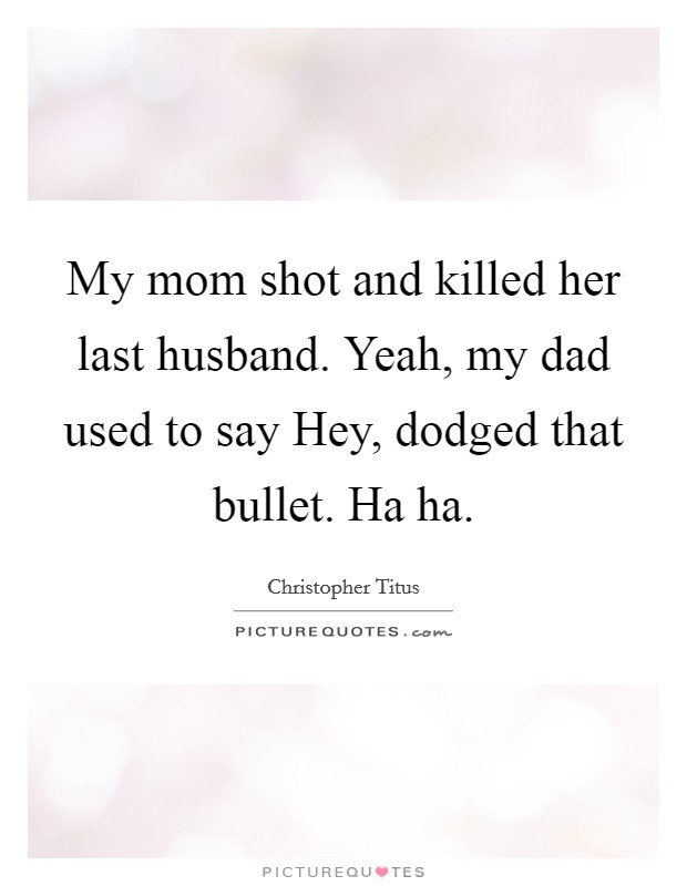 My mom shot and killed her last husband. Yeah, my dad used to say Hey, dodged that bullet. Ha ha Picture Quote #1