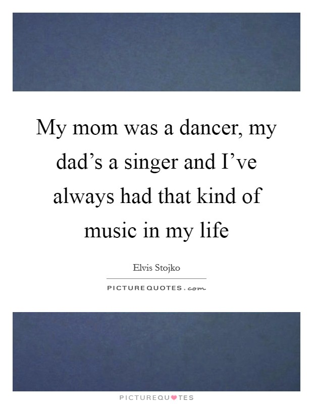 My mom was a dancer, my dad's a singer and I've always had that kind of music in my life Picture Quote #1