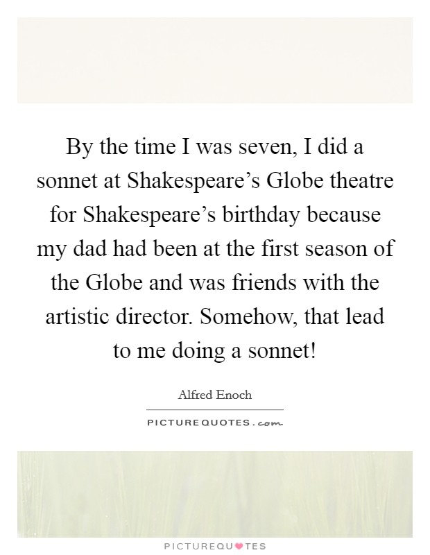 By the time I was seven, I did a sonnet at Shakespeare's Globe theatre for Shakespeare's birthday because my dad had been at the first season of the Globe and was friends with the artistic director. Somehow, that lead to me doing a sonnet! Picture Quote #1