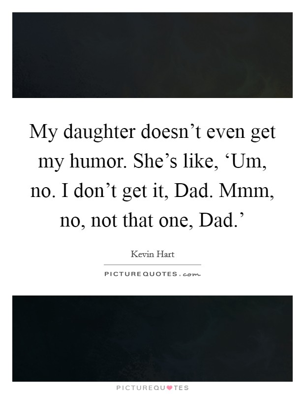 My daughter doesn't even get my humor. She's like, 'Um, no. I don't get it, Dad. Mmm, no, not that one, Dad.' Picture Quote #1
