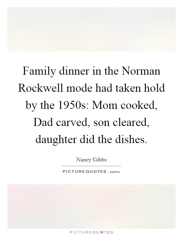 Family dinner in the Norman Rockwell mode had taken hold by the 1950s: Mom cooked, Dad carved, son cleared, daughter did the dishes Picture Quote #1
