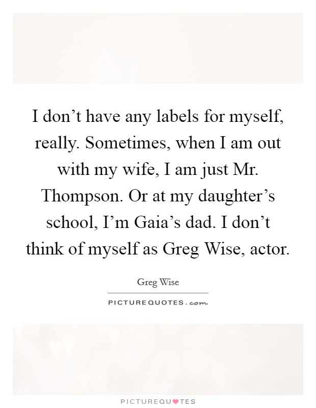 I don't have any labels for myself, really. Sometimes, when I am out with my wife, I am just Mr. Thompson. Or at my daughter's school, I'm Gaia's dad. I don't think of myself as Greg Wise, actor Picture Quote #1