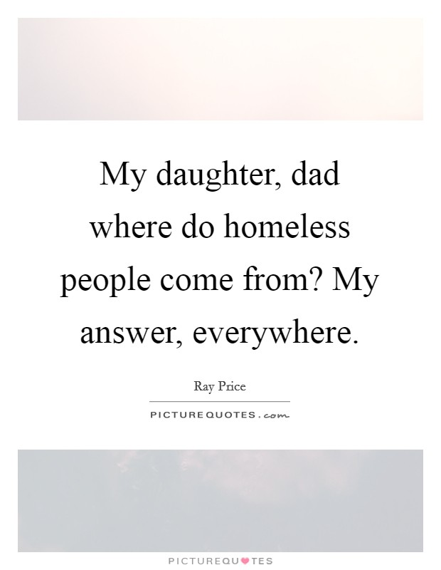 My daughter, dad where do homeless people come from? My answer, everywhere Picture Quote #1