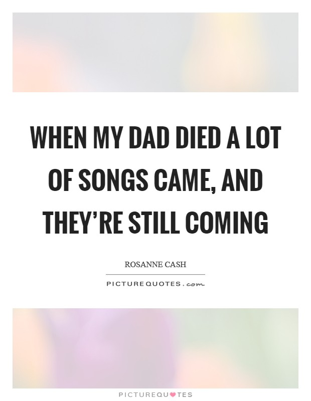 When my dad died a lot of songs came, and they're still coming Picture Quote #1