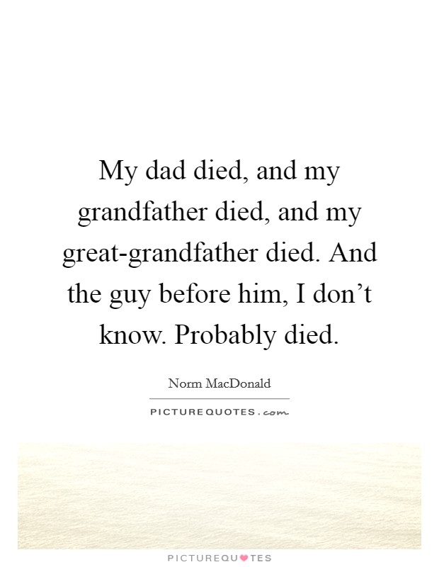 My dad died, and my grandfather died, and my great-grandfather died. And the guy before him, I don't know. Probably died Picture Quote #1