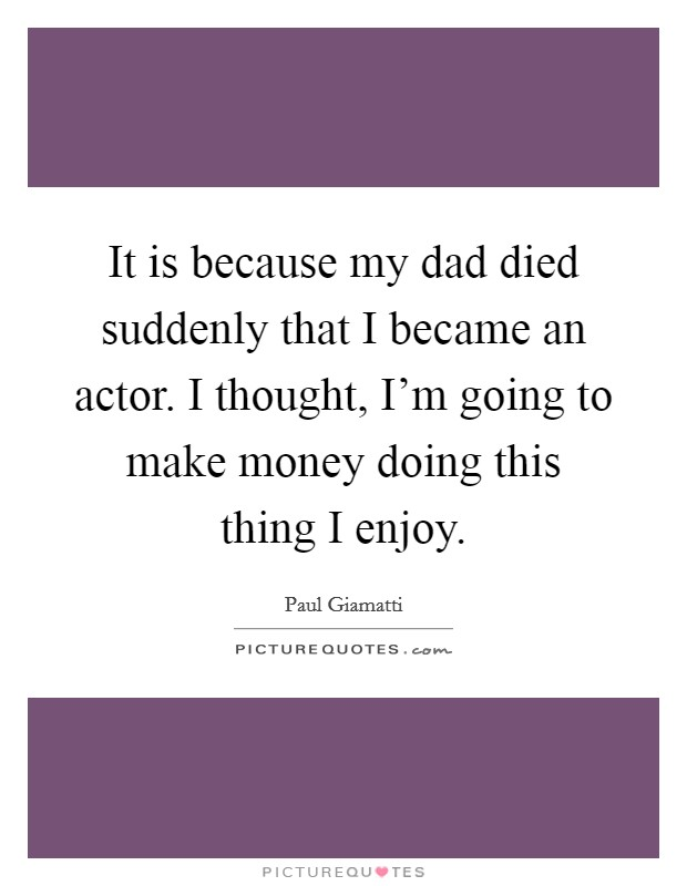 It is because my dad died suddenly that I became an actor. I thought, I'm going to make money doing this thing I enjoy Picture Quote #1