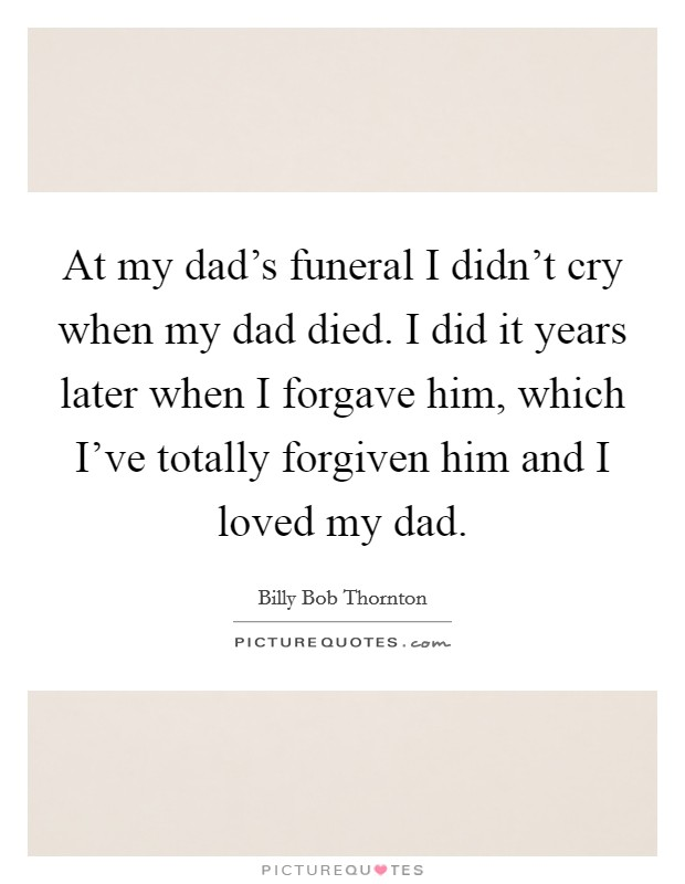At my dad's funeral I didn't cry when my dad died. I did it years later when I forgave him, which I've totally forgiven him and I loved my dad Picture Quote #1