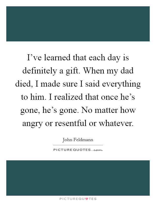 I've learned that each day is definitely a gift. When my dad died, I made sure I said everything to him. I realized that once he's gone, he's gone. No matter how angry or resentful or whatever. Picture Quote #1