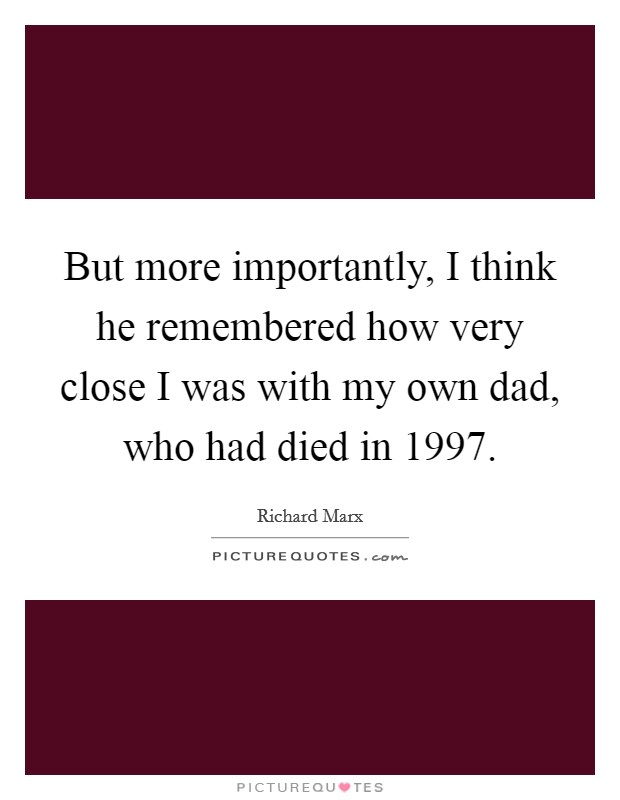 But more importantly, I think he remembered how very close I was with my own dad, who had died in 1997 Picture Quote #1