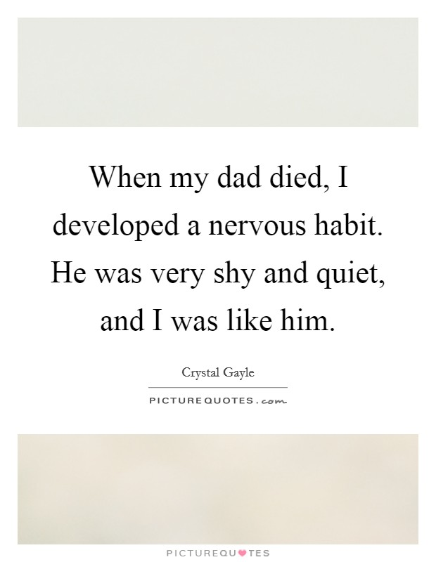 When my dad died, I developed a nervous habit. He was very shy and quiet, and I was like him Picture Quote #1