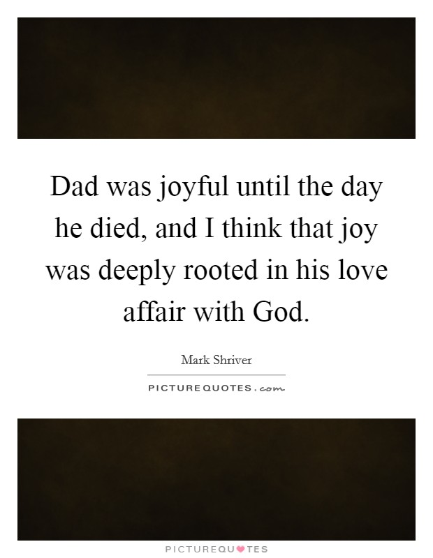 Dad was joyful until the day he died, and I think that joy was deeply rooted in his love affair with God Picture Quote #1