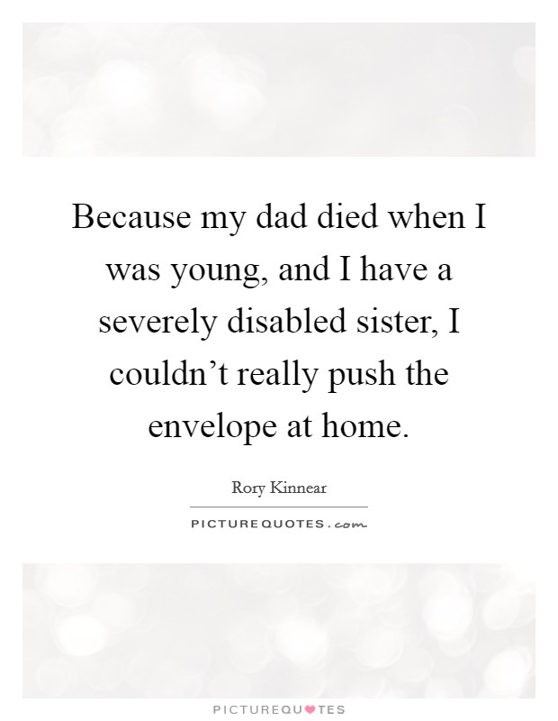Because my dad died when I was young, and I have a severely disabled sister, I couldn't really push the envelope at home Picture Quote #1