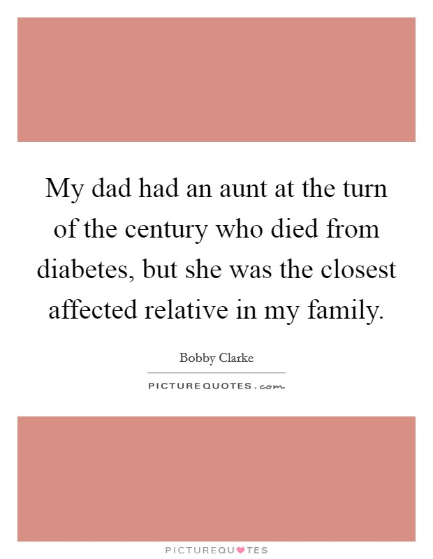 My dad had an aunt at the turn of the century who died from diabetes, but she was the closest affected relative in my family Picture Quote #1