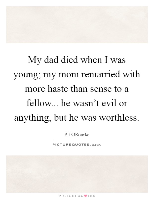My dad died when I was young; my mom remarried with more haste than sense to a fellow... he wasn't evil or anything, but he was worthless Picture Quote #1