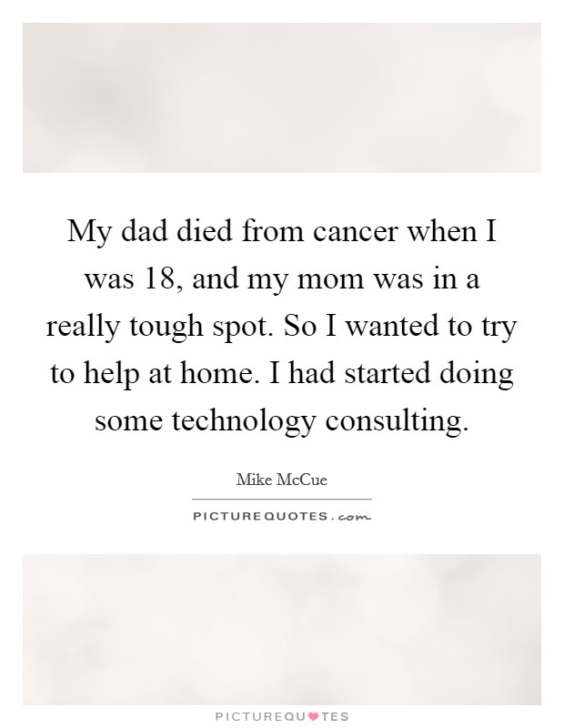 My dad died from cancer when I was 18, and my mom was in a really tough spot. So I wanted to try to help at home. I had started doing some technology consulting Picture Quote #1
