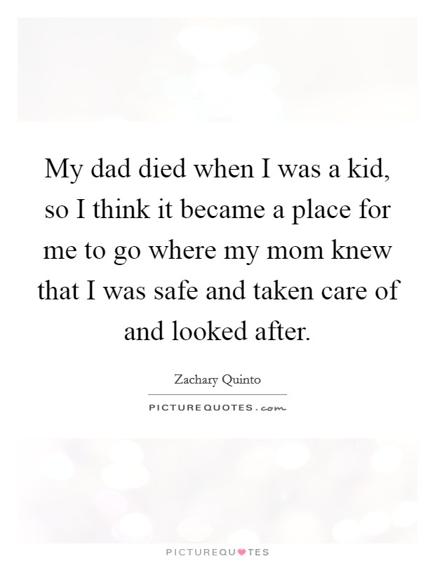 My dad died when I was a kid, so I think it became a place for me to go where my mom knew that I was safe and taken care of and looked after Picture Quote #1