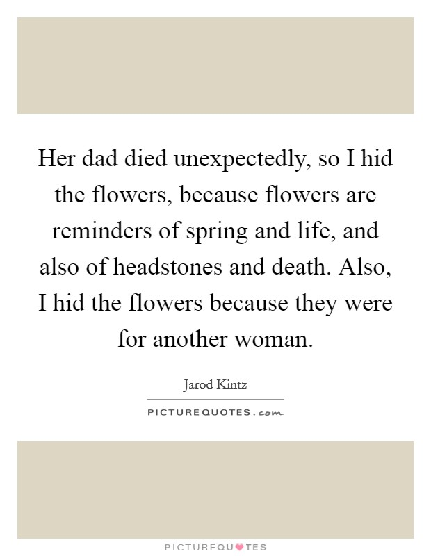 Her dad died unexpectedly, so I hid the flowers, because flowers are reminders of spring and life, and also of headstones and death. Also, I hid the flowers because they were for another woman Picture Quote #1