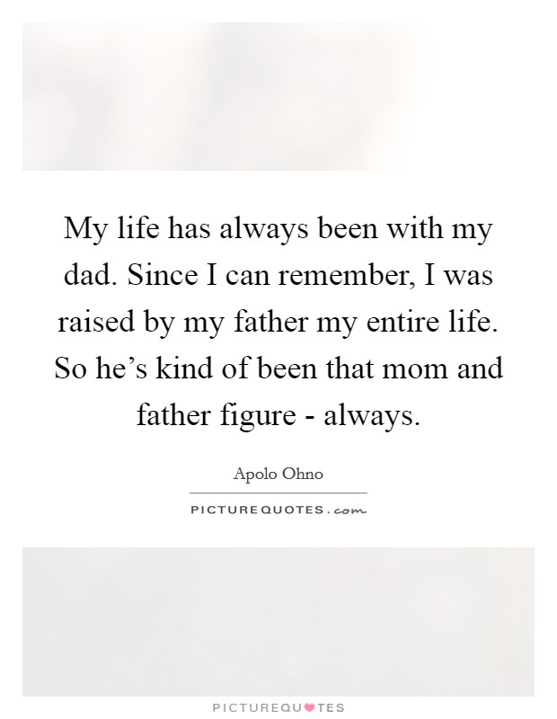 My life has always been with my dad. Since I can remember, I was raised by my father my entire life. So he's kind of been that mom and father figure - always Picture Quote #1