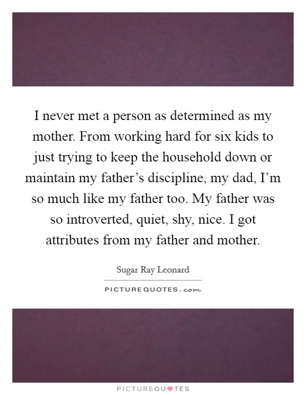 I never met a person as determined as my mother. From working hard for six kids to just trying to keep the household down or maintain my father's discipline, my dad, I'm so much like my father too. My father was so introverted, quiet, shy, nice. I got attributes from my father and mother Picture Quote #1