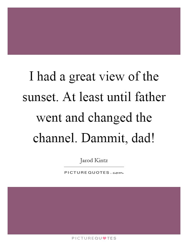 I had a great view of the sunset. At least until father went and changed the channel. Dammit, dad! Picture Quote #1