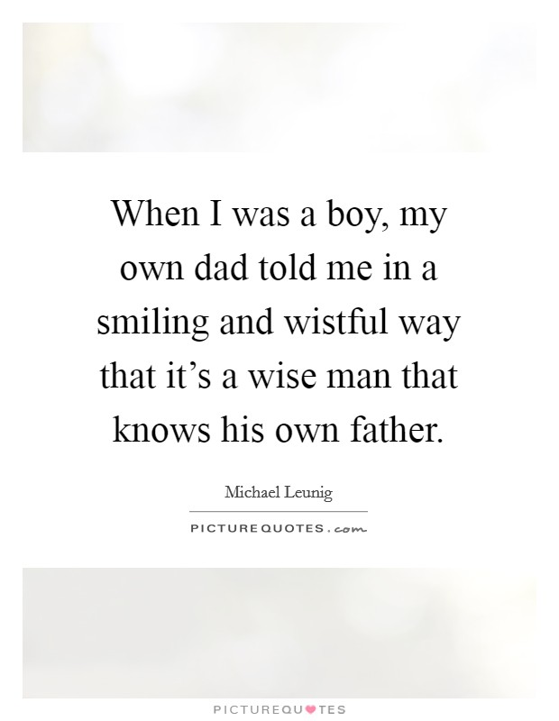 When I was a boy, my own dad told me in a smiling and wistful way that it's a wise man that knows his own father Picture Quote #1