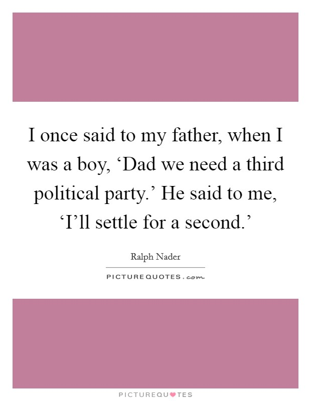 I once said to my father, when I was a boy, 'Dad we need a third political party.' He said to me, 'I'll settle for a second.' Picture Quote #1