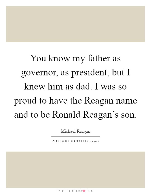 You know my father as governor, as president, but I knew him as dad. I was so proud to have the Reagan name and to be Ronald Reagan's son Picture Quote #1