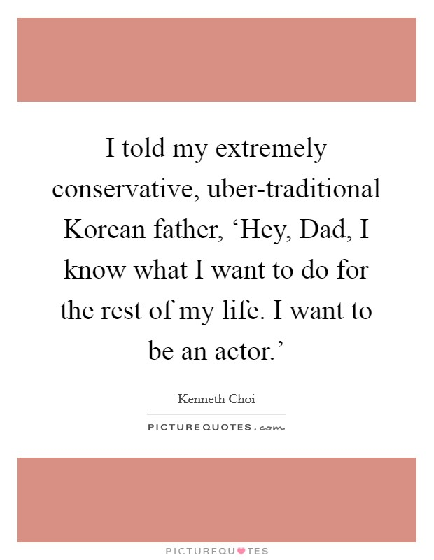 I told my extremely conservative, uber-traditional Korean father, 'Hey, Dad, I know what I want to do for the rest of my life. I want to be an actor.' Picture Quote #1