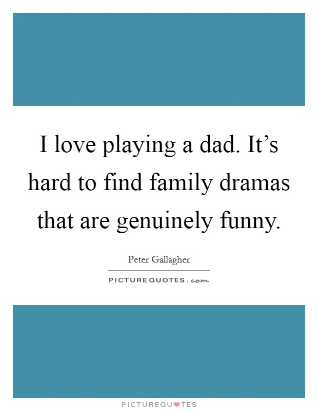 I love playing a dad. It's hard to find family dramas that are genuinely funny Picture Quote #1