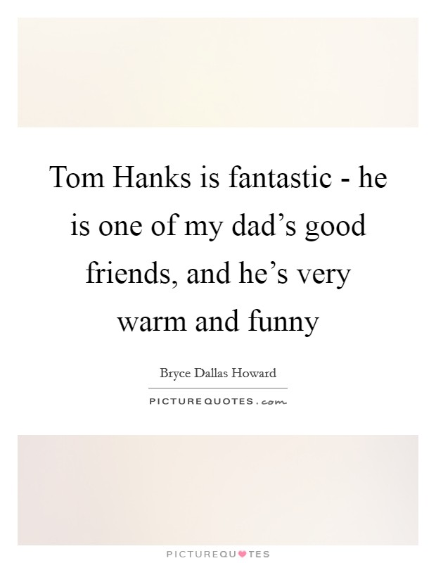 Tom Hanks is fantastic - he is one of my dad's good friends, and he's very warm and funny Picture Quote #1