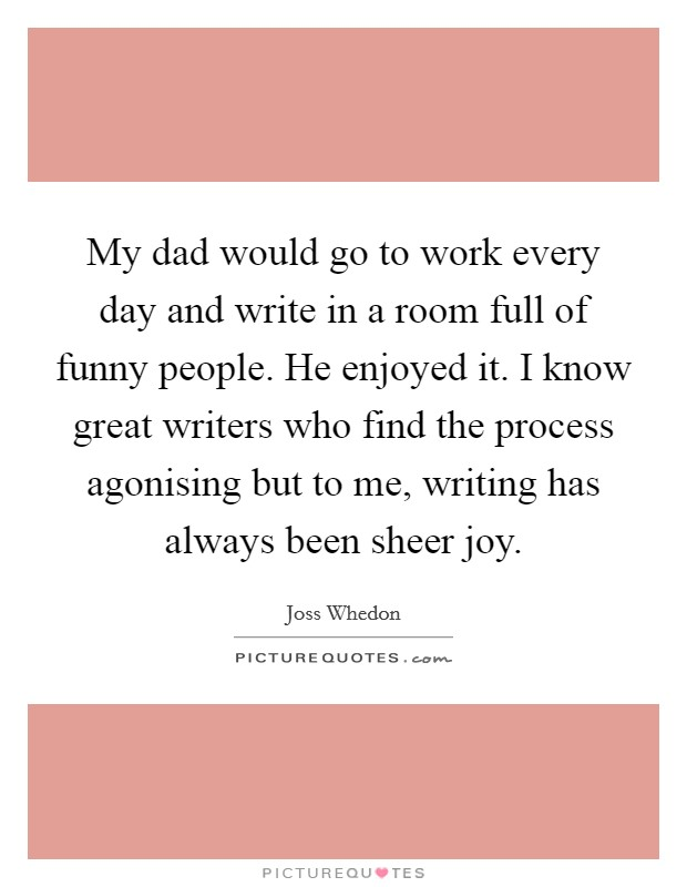 My dad would go to work every day and write in a room full of funny people. He enjoyed it. I know great writers who find the process agonising but to me, writing has always been sheer joy Picture Quote #1