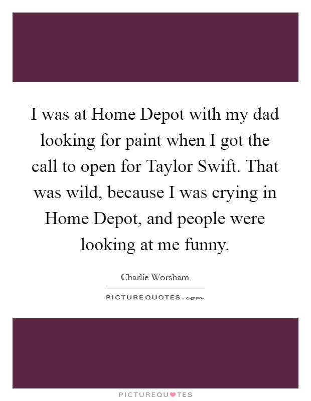 I was at Home Depot with my dad looking for paint when I got the call to open for Taylor Swift. That was wild, because I was crying in Home Depot, and people were looking at me funny Picture Quote #1