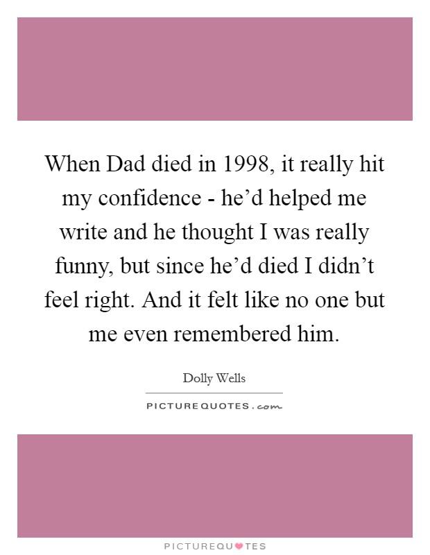 When Dad died in 1998, it really hit my confidence - he'd helped me write and he thought I was really funny, but since he'd died I didn't feel right. And it felt like no one but me even remembered him Picture Quote #1