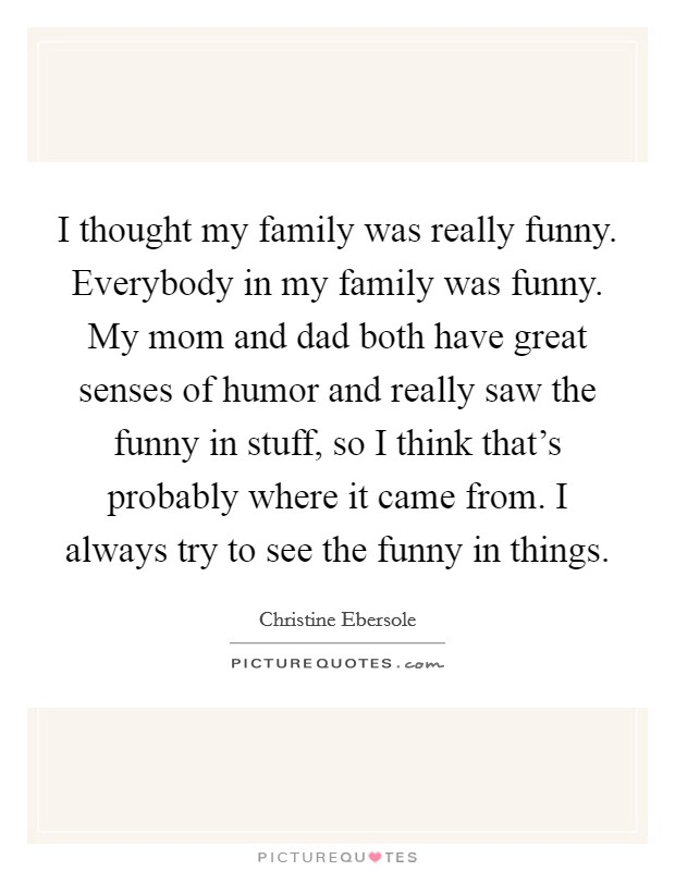 I thought my family was really funny. Everybody in my family was funny. My mom and dad both have great senses of humor and really saw the funny in stuff, so I think that's probably where it came from. I always try to see the funny in things Picture Quote #1