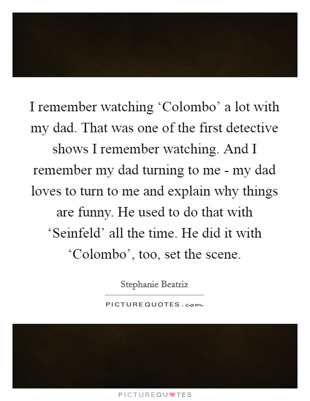 I remember watching 'Colombo' a lot with my dad. That was one of the first detective shows I remember watching. And I remember my dad turning to me - my dad loves to turn to me and explain why things are funny. He used to do that with 'Seinfeld' all the time. He did it with 'Colombo', too, set the scene Picture Quote #1