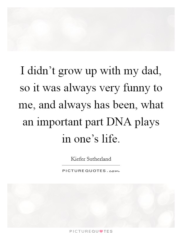 I didn't grow up with my dad, so it was always very funny to me, and always has been, what an important part DNA plays in one's life Picture Quote #1