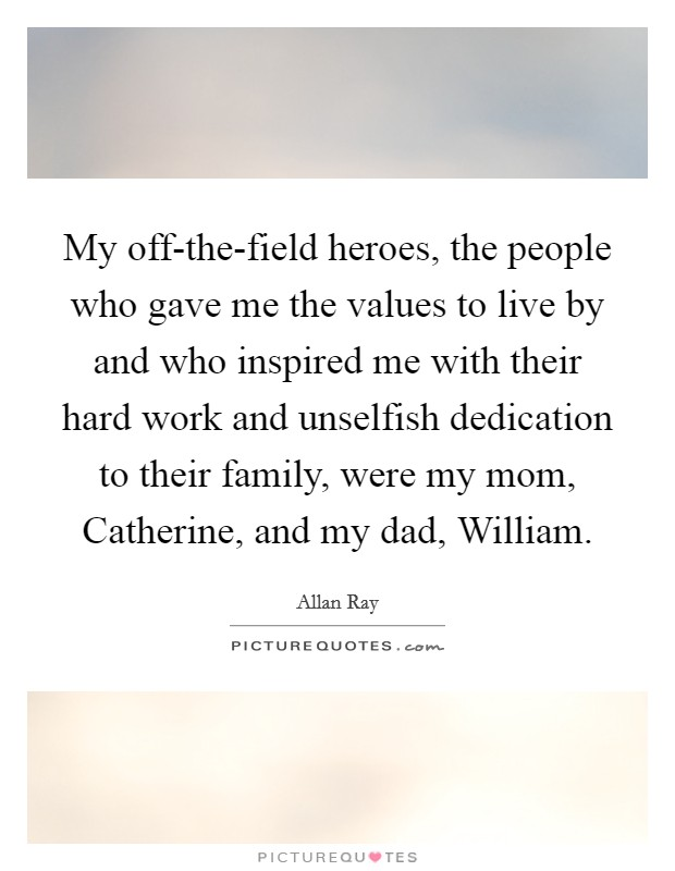 My off-the-field heroes, the people who gave me the values to live by and who inspired me with their hard work and unselfish dedication to their family, were my mom, Catherine, and my dad, William Picture Quote #1