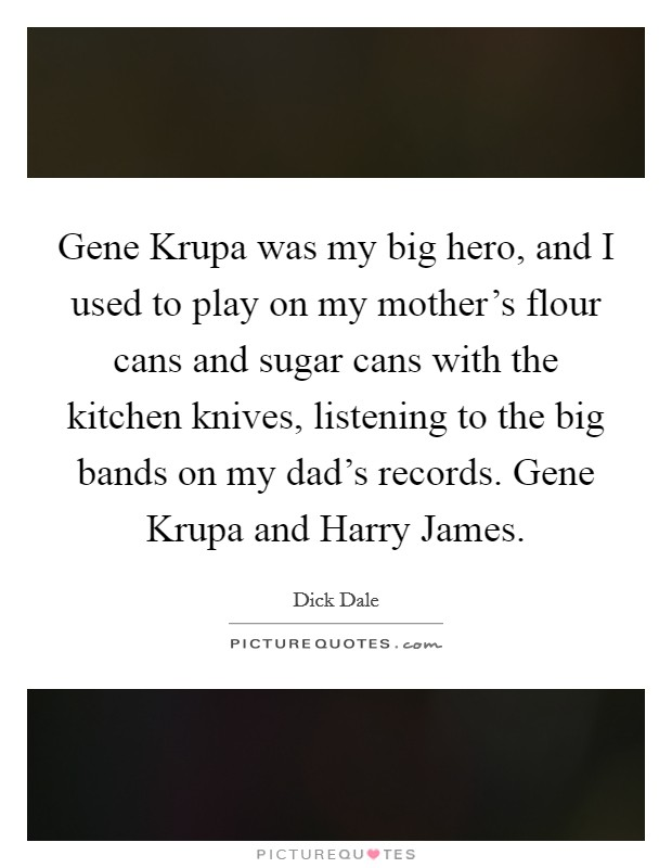 Gene Krupa was my big hero, and I used to play on my mother's flour cans and sugar cans with the kitchen knives, listening to the big bands on my dad's records. Gene Krupa and Harry James Picture Quote #1