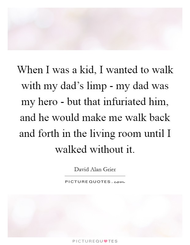 When I was a kid, I wanted to walk with my dad's limp - my dad was my hero - but that infuriated him, and he would make me walk back and forth in the living room until I walked without it Picture Quote #1