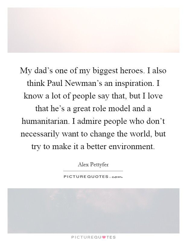 My dad's one of my biggest heroes. I also think Paul Newman's an inspiration. I know a lot of people say that, but I love that he's a great role model and a humanitarian. I admire people who don't necessarily want to change the world, but try to make it a better environment Picture Quote #1